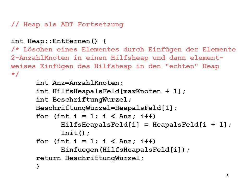 5 // Heap als ADT Fortsetzung int Heap::Entfernen() { /* Löschen eines Elementes durch Einfügen der Elemente 2-AnzahlKnoten in einen Hilfsheap und dann element- weises Einfügen des Hilfsheap in den echten Heap */ int Anz=AnzahlKnoten; int HilfsHeapalsFeld[maxKnoten + 1]; int BeschriftungWurzel; BeschriftungWurzel=HeapalsFeld[1]; for (int i = 1; i < Anz; i++) HilfsHeapalsFeld[i] = HeapalsFeld[i + 1]; Init(); for (int i = 1; i < Anz; i++) Einfuegen(HilfsHeapalsFeld[i]); return BeschriftungWurzel; }