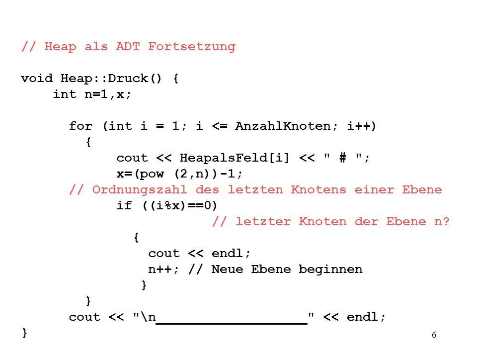 6 // Heap als ADT Fortsetzung void Heap::Druck() { int n=1,x; for (int i = 1; i <= AnzahlKnoten; i++) { cout << HeapalsFeld[i] << # ; x=(pow (2,n))-1; // Ordnungszahl des letzten Knotens einer Ebene if ((i%x)==0) // letzter Knoten der Ebene n.