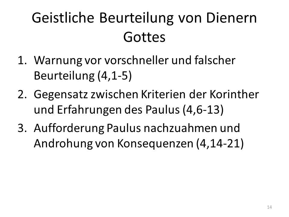Geistliche Beurteilung von Dienern Gottes 1.Warnung vor vorschneller und falscher Beurteilung (4,1-5) 2.Gegensatz zwischen Kriterien der Korinther und