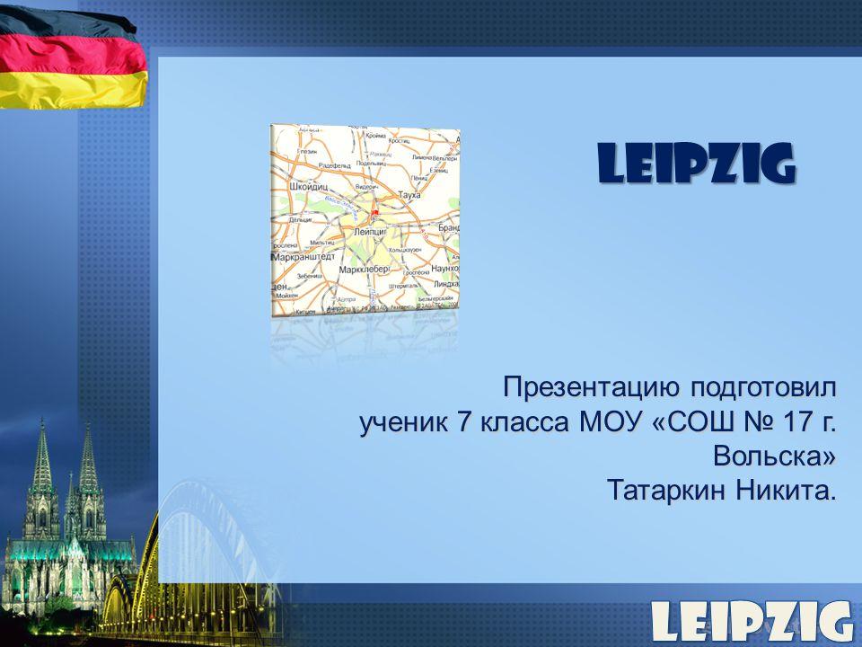Leipzig Презентацию подготовил ученик 7 класса МОУ «СОШ № 17 г. Вольска» Татаркин Никита.