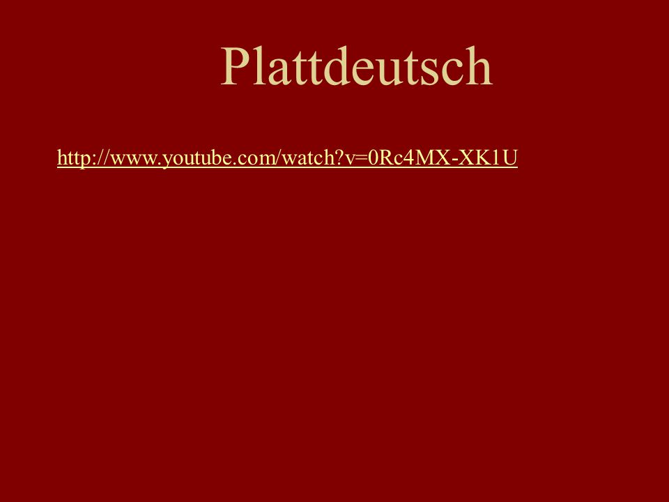 Plattdeutsch http://www.youtube.com/watch?v=0Rc4MX-XK1U