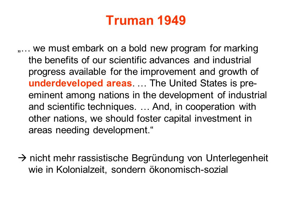"Truman 1949 ""… we must embark on a bold new program for marking the benefits of our scientific advances and industrial progress available for the improvement and growth of underdeveloped areas."