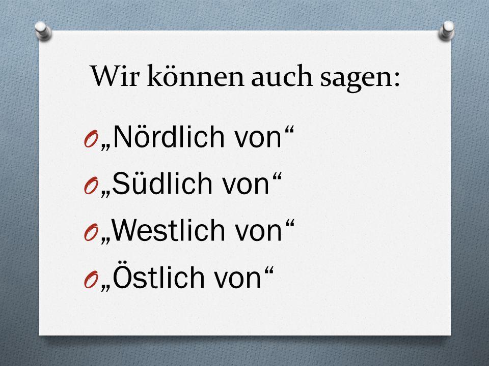 """Wir können auch sagen: O """"Nördlich von"""" O """"Südlich von"""" O """"Westlich von"""" O """"Östlich von"""""""