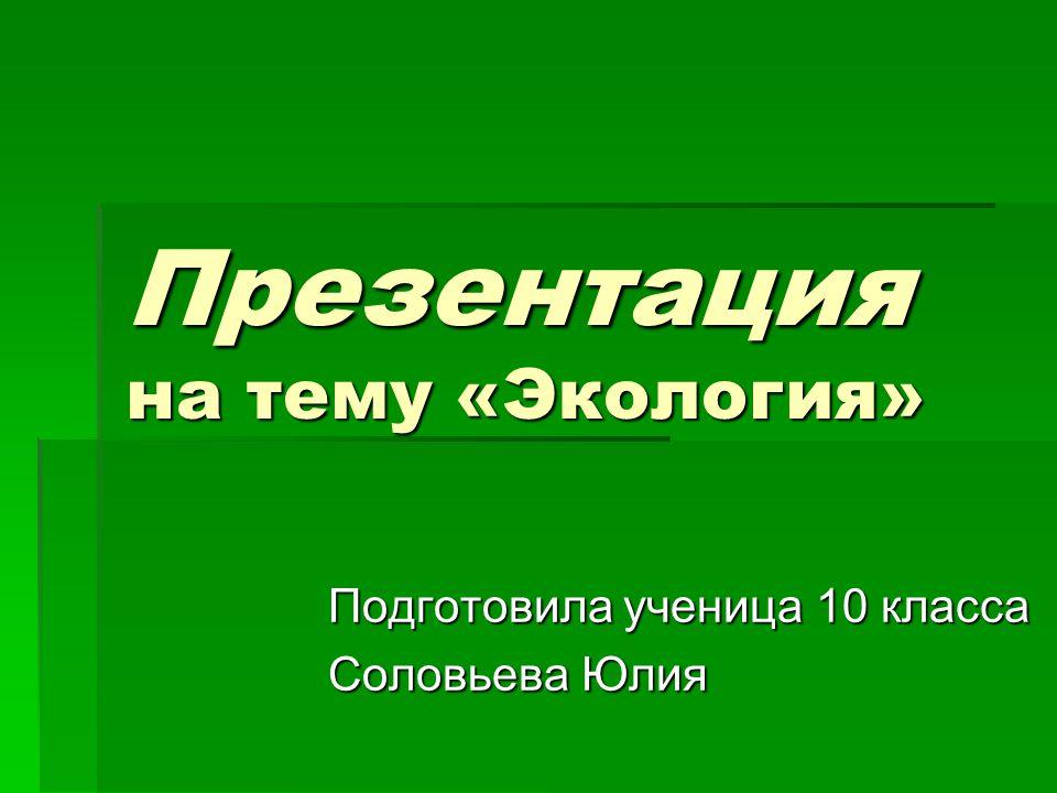 Презентация на тему «Экология» Подготовила ученица 10 класса Соловьева Юлия