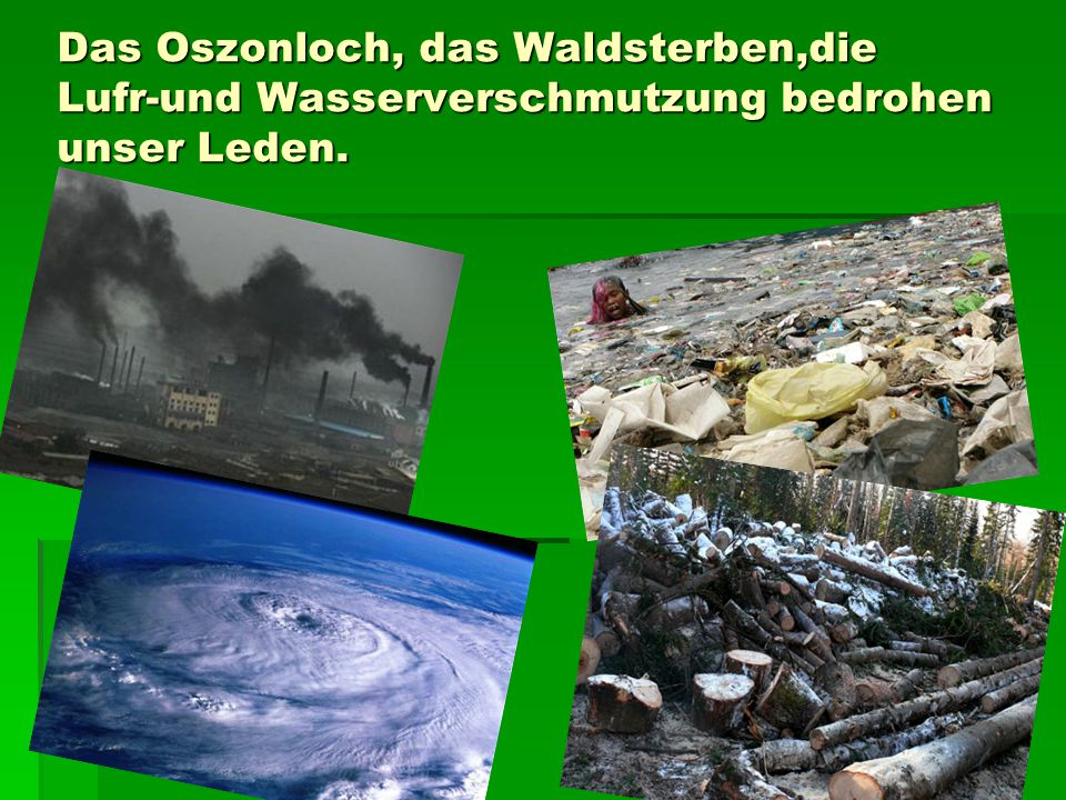 Das Oszonloch, das Waldsterben,die Lufr-und Wasserverschmutzung bedrohen unser Leden.