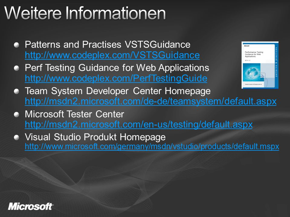 Patterns and Practises VSTSGuidance http://www.codeplex.com/VSTSGuidance http://www.codeplex.com/VSTSGuidance Perf Testing Guidance for Web Applications http://www.codeplex.com/PerfTestingGuide http://www.codeplex.com/PerfTestingGuide Team System Developer Center Homepage http://msdn2.microsoft.com/de-de/teamsystem/default.aspx http://msdn2.microsoft.com/de-de/teamsystem/default.aspx Microsoft Tester Center http://msdn2.microsoft.com/en-us/testing/default.aspx http://msdn2.microsoft.com/en-us/testing/default.aspx Visual Studio Produkt Homepage http://www.microsoft.com/germany/msdn/vstudio/products/default.mspx http://www.microsoft.com/germany/msdn/vstudio/products/default.mspx