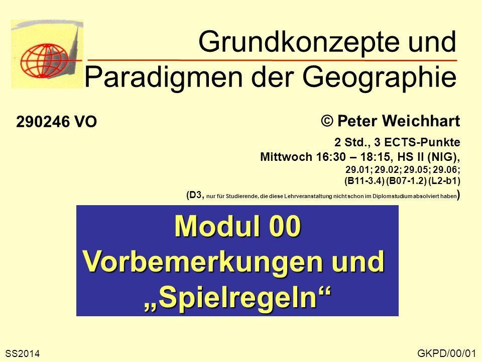 """Grundkonzepte und Paradigmen der Geographie GKPD/00/01 © Peter Weichhart 290246 VO Modul 00 Vorbemerkungen und """"Spielregeln"""" SS2014 2 Std., 3 ECTS-Pun"""