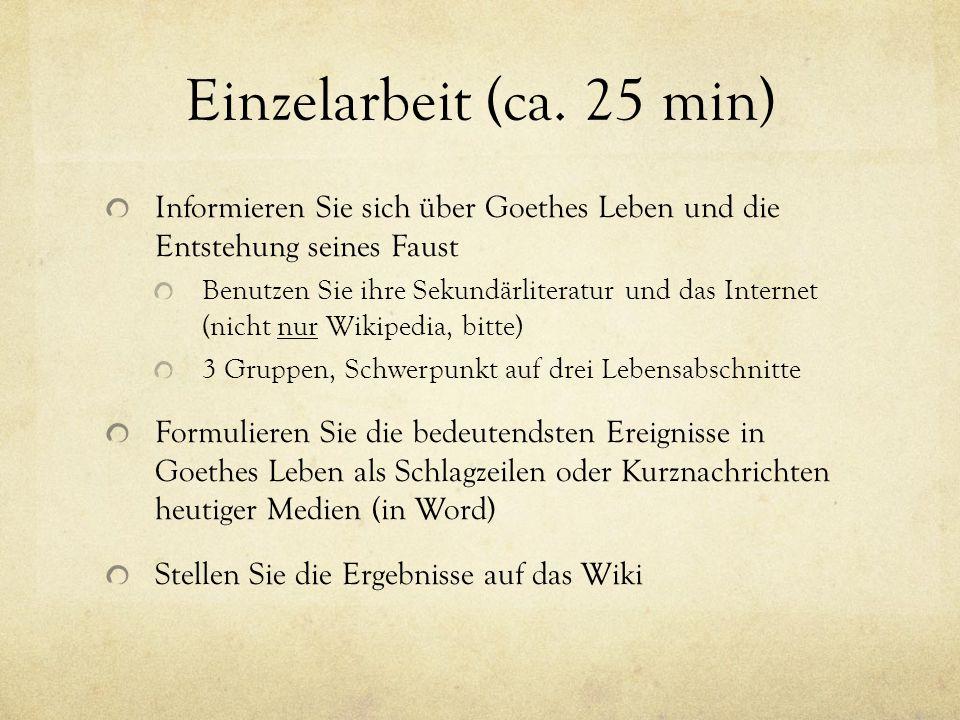 Einzelarbeit (ca. 25 min) Informieren Sie sich über Goethes Leben und die Entstehung seines Faust Benutzen Sie ihre Sekundärliteratur und das Internet