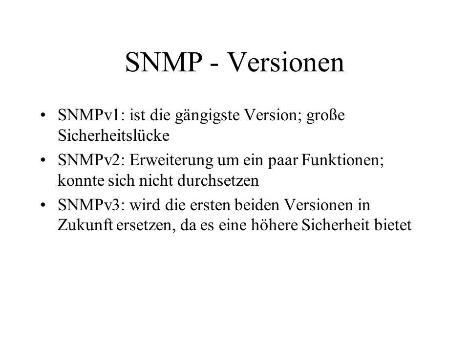 SNMP - Versionen SNMPv1: ist die gängigste Version; große Sicherheitslücke SNMPv2: Erweiterung um ein paar Funktionen; konnte sich nicht durchsetzen SNMPv3: wird die ersten beiden Versionen in Zukunft ersetzen, da es eine höhere Sicherheit bietet