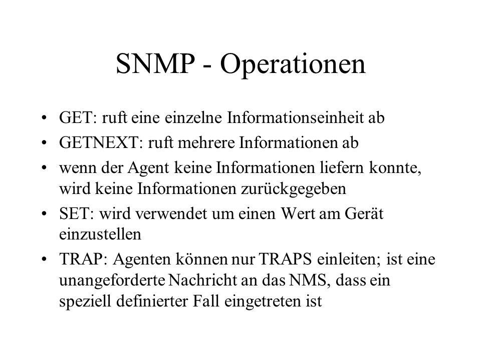 SNMP - Operationen GET: ruft eine einzelne Informationseinheit ab GETNEXT: ruft mehrere Informationen ab wenn der Agent keine Informationen liefern konnte, wird keine Informationen zurückgegeben SET: wird verwendet um einen Wert am Gerät einzustellen TRAP: Agenten können nur TRAPS einleiten; ist eine unangeforderte Nachricht an das NMS, dass ein speziell definierter Fall eingetreten ist