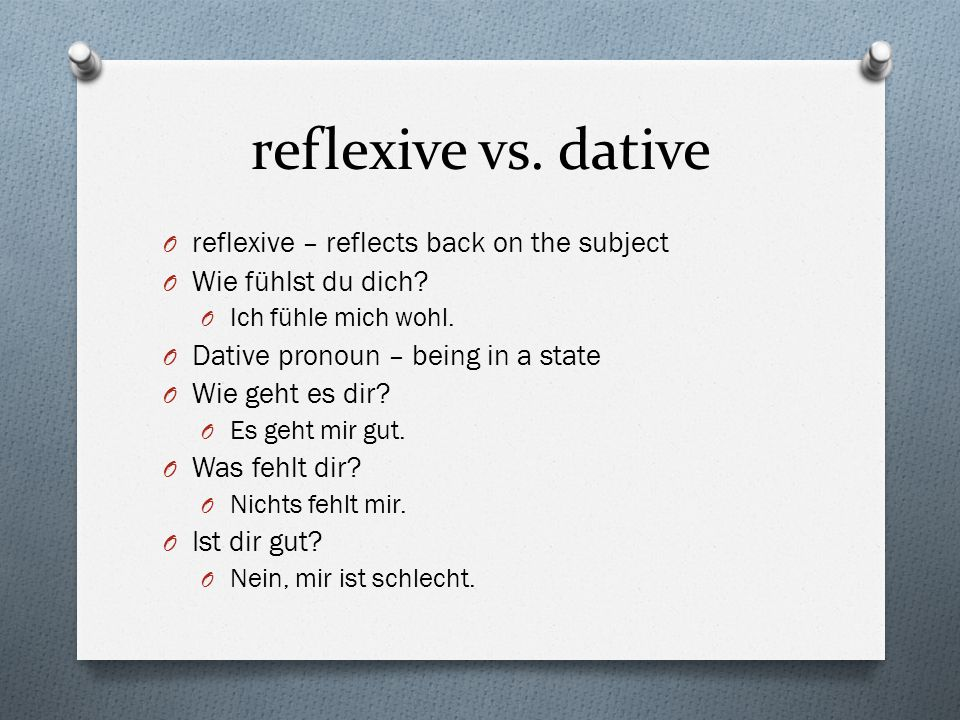 reflexive vs. dative O reflexive – reflects back on the subject O Wie fühlst du dich? O Ich fühle mich wohl. O Dative pronoun – being in a state O Wie