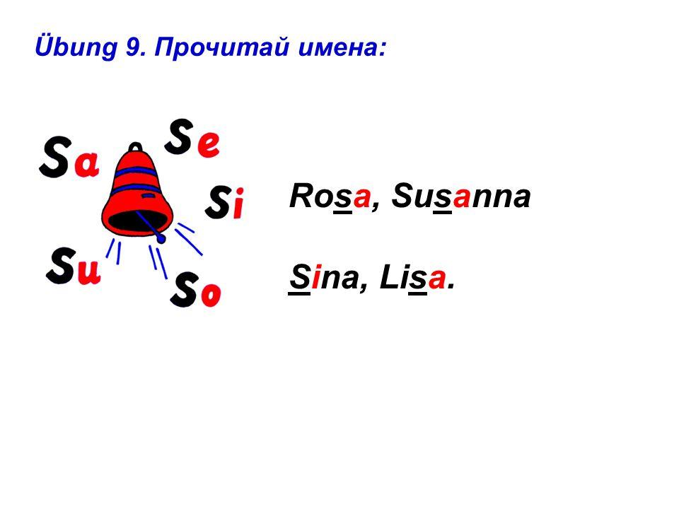 Übung 9. Прочитай имена: Rosa, Susanna Sina, Lisa.
