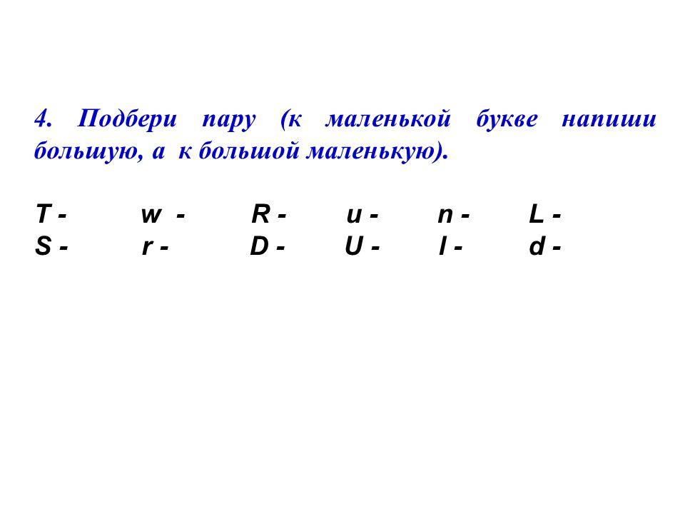4.Подбери пару (к маленькой букве напиши большую, а к большой маленькую).