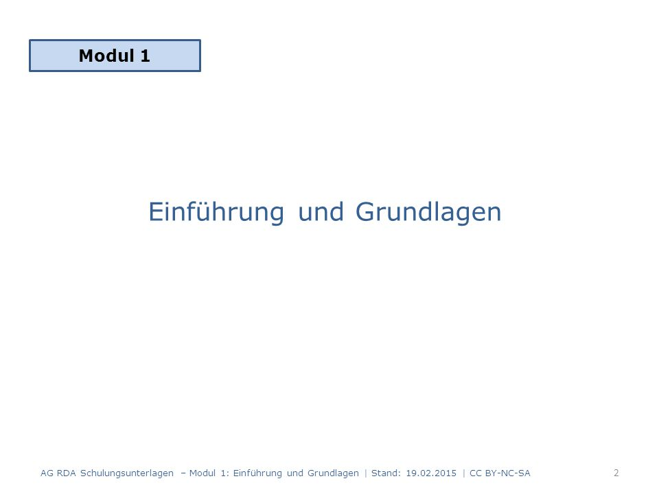 Einführung und Grundlagen Modul 1 2 AG RDA Schulungsunterlagen – Modul 1: Einführung und Grundlagen | Stand: 19.02.2015 | CC BY-NC-SA