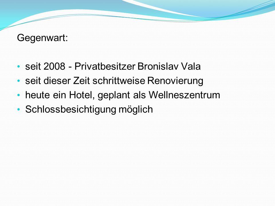 Gegenwart: s eit 2008 - Privatbesitzer Bronislav Vala s eit dieser Zeit schrittweise Renovierung h eute ein Hotel, geplant als Wellneszentrum Schlossbesichtigung möglich