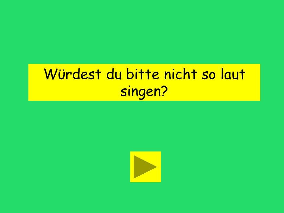 Wϋrdest du bitte nicht so laut singen?