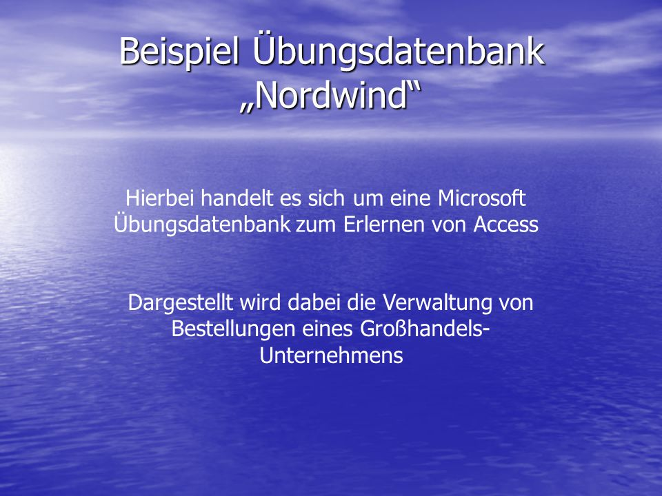 """Beispiel Übungsdatenbank """"Nordwind"""" Hierbei handelt es sich um eine Microsoft Übungsdatenbank zum Erlernen von Access Dargestellt wird dabei die Verwa"""