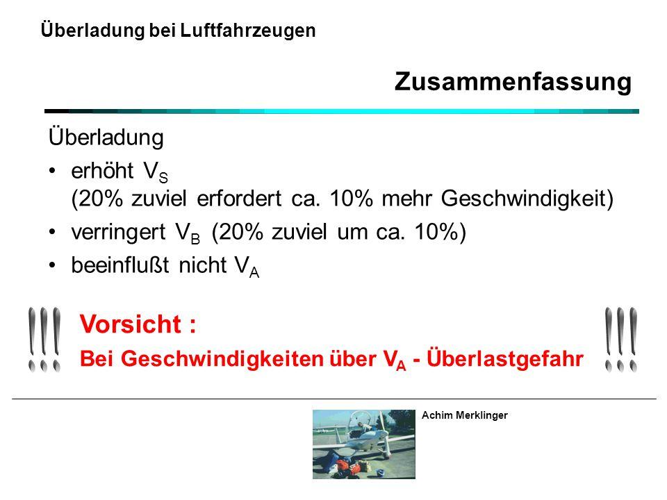Achim Merklinger Überladung bei Luftfahrzeugen Überladung erhöht V S (20% zuviel erfordert ca. 10% mehr Geschwindigkeit) verringert V B (20% zuviel um