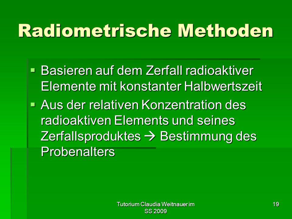 Tutorium Claudia Weitnauer im SS 2009 19 Radiometrische Methoden  Basieren auf dem Zerfall radioaktiver Elemente mit konstanter Halbwertszeit  Aus d