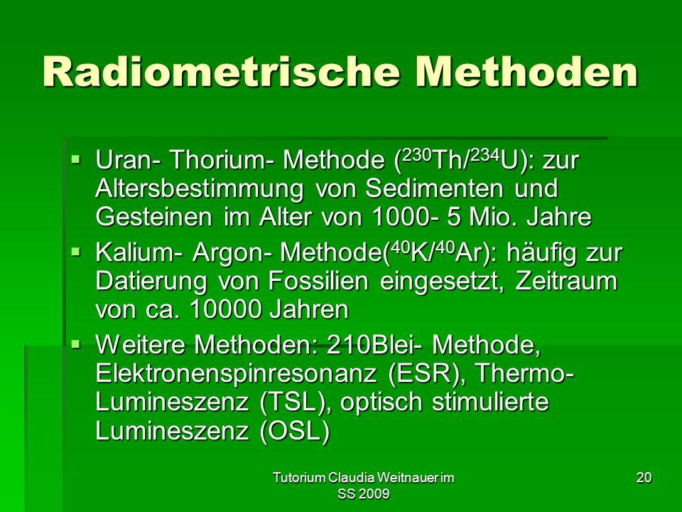 Tutorium Claudia Weitnauer im SS 2009 20 Radiometrische Methoden  Uran- Thorium- Methode ( 230 Th/ 234 U): zur Altersbestimmung von Sedimenten und Ge
