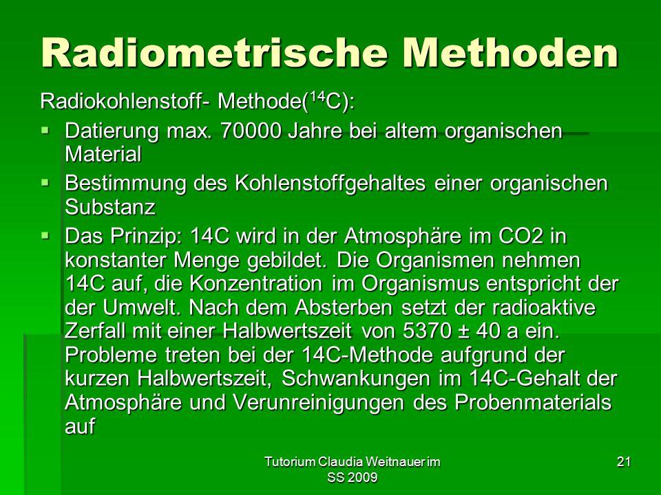 Tutorium Claudia Weitnauer im SS 2009 21 Radiometrische Methoden Radiokohlenstoff- Methode( 14 C):  Datierung max. 70000 Jahre bei altem organischen
