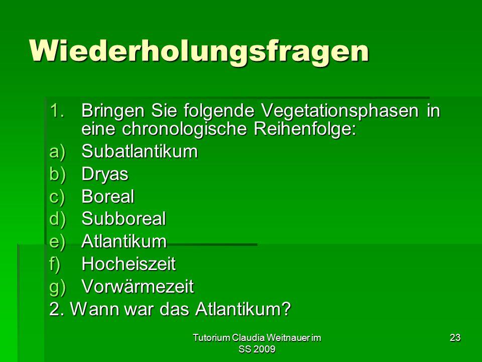 Tutorium Claudia Weitnauer im SS 2009 23 Wiederholungsfragen 1.Bringen Sie folgende Vegetationsphasen in eine chronologische Reihenfolge: a)Subatlanti