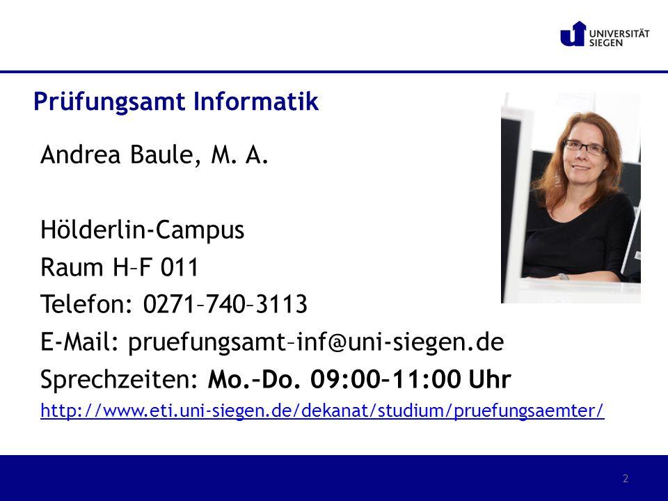 Andrea Baule, M. A. Hölderlin-Campus Raum H–F 011 Telefon: 0271–740–3113 E-Mail: pruefungsamt–inf@uni-siegen.de Sprechzeiten: Mo.–Do. 09:00–11:00 Uhr