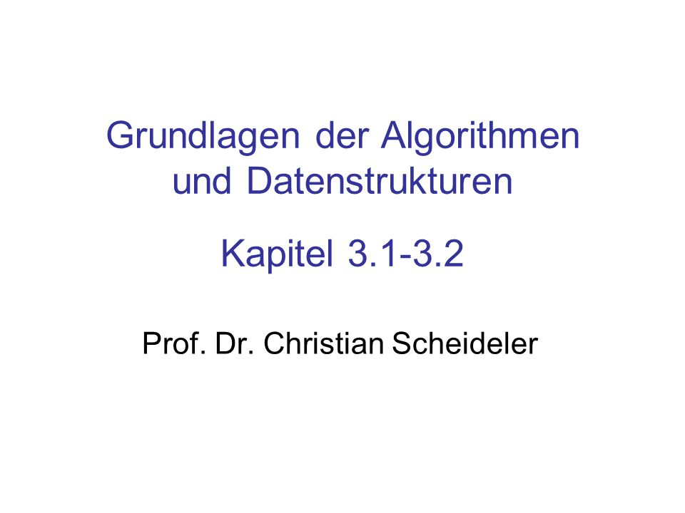 Grundlagen der Algorithmen und Datenstrukturen Kapitel 3.1-3.2 Prof.