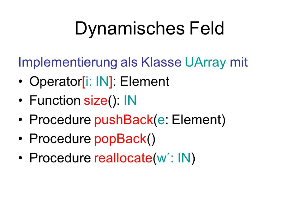 Dynamisches Feld Implementierung als Klasse UArray mit Operator[i: IN]: Element Function size(): IN Procedure pushBack(e: Element) Procedure popBack() Procedure reallocate(w´: IN)