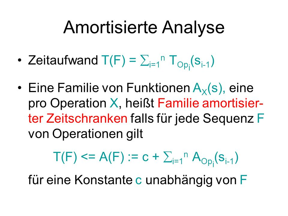 Amortisierte Analyse Zeitaufwand T(F) =  i=1 n T Op i (s i-1 ) Eine Familie von Funktionen A X (s), eine pro Operation X, heißt Familie amortisier- ter Zeitschranken falls für jede Sequenz F von Operationen gilt T(F) <= A(F) := c +  i=1 n A Op i (s i-1 ) für eine Konstante c unabhängig von F