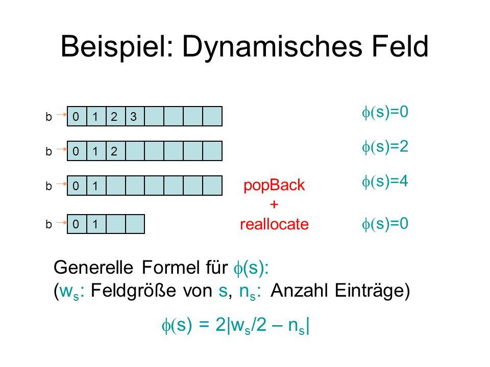 Beispiel: Dynamisches Feld 0123b  s)=0 012b  s)=2 01b  s)=4 01b popBack + reallocate  s)=0 Generelle Formel für  (s): (w s : Feldgröße von s, n s : Anzahl Einträge)  s) = 2|w s /2 – n s |
