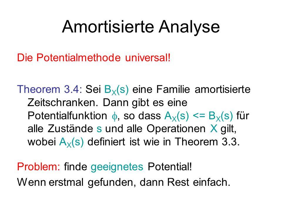 Amortisierte Analyse Die Potentialmethode universal! Theorem 3.4: Sei B X (s) eine Familie amortisierte Zeitschranken. Dann gibt es eine Potentialfunk
