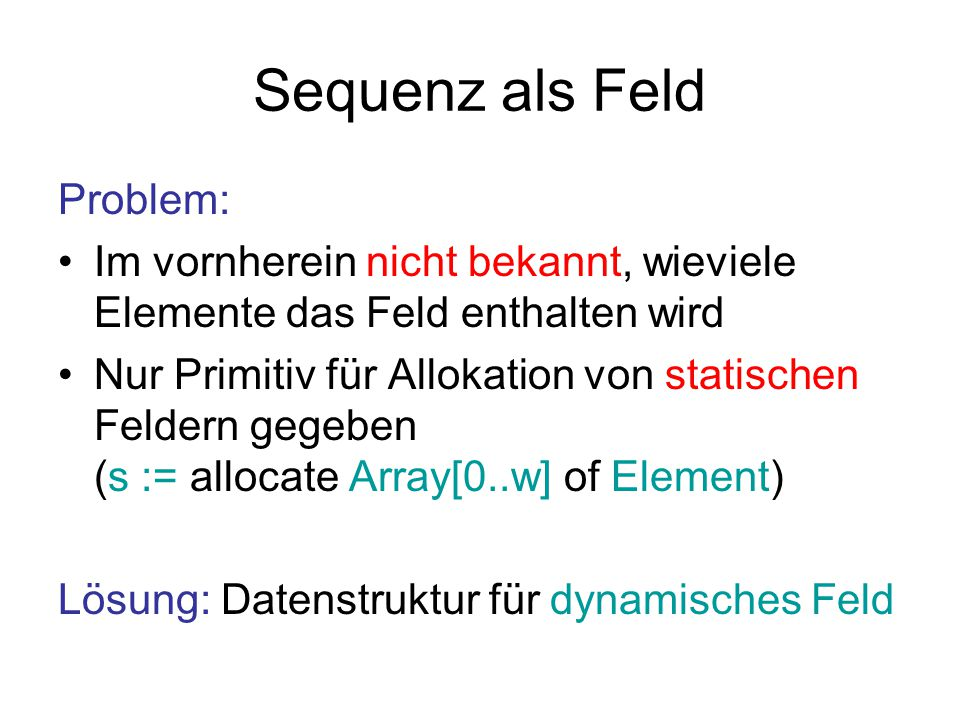 Sequenz als Feld Problem: Im vornherein nicht bekannt, wieviele Elemente das Feld enthalten wird Nur Primitiv für Allokation von statischen Feldern ge
