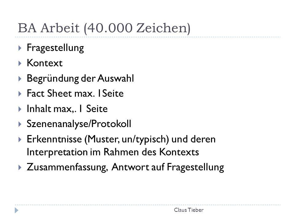BA Arbeit (40.000 Zeichen) Claus Tieber  Fragestellung  Kontext  Begründung der Auswahl  Fact Sheet max. 1Seite  Inhalt max,. 1 Seite  Szenenana