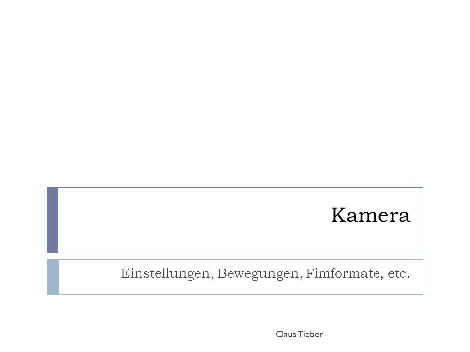 Kamera Einstellungen, Bewegungen, Fimformate, etc. Claus Tieber