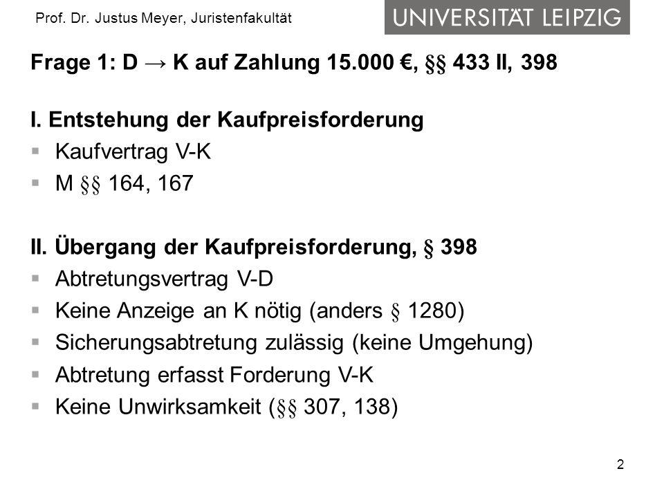 2 Prof.Dr. Justus Meyer, Juristenfakultät Frage 1: D → K auf Zahlung 15.000 €, §§ 433 II, 398 I.