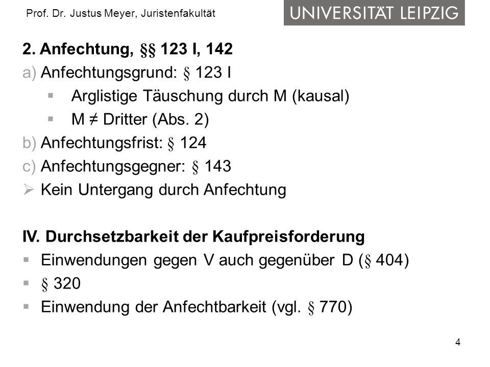 4 Prof. Dr. Justus Meyer, Juristenfakultät 2. Anfechtung, §§ 123 I, 142 a)Anfechtungsgrund: § 123 I  Arglistige Täuschung durch M (kausal)  M ≠ Drit
