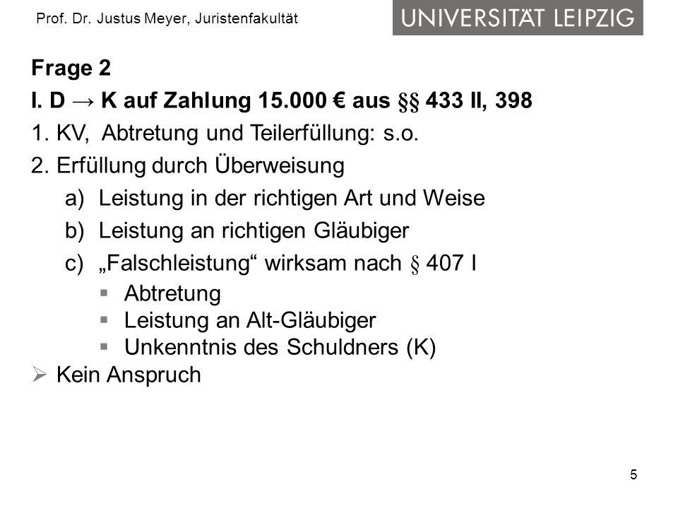 5 Prof. Dr. Justus Meyer, Juristenfakultät Frage 2 I. D → K auf Zahlung 15.000 € aus §§ 433 II, 398 1.KV, Abtretung und Teilerfüllung: s.o. 2.Erfüllun