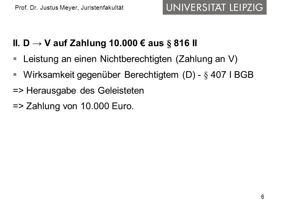 6 Prof. Dr. Justus Meyer, Juristenfakultät II. D → V auf Zahlung 10.000 € aus § 816 II  Leistung an einen Nichtberechtigten (Zahlung an V)  Wirksamk