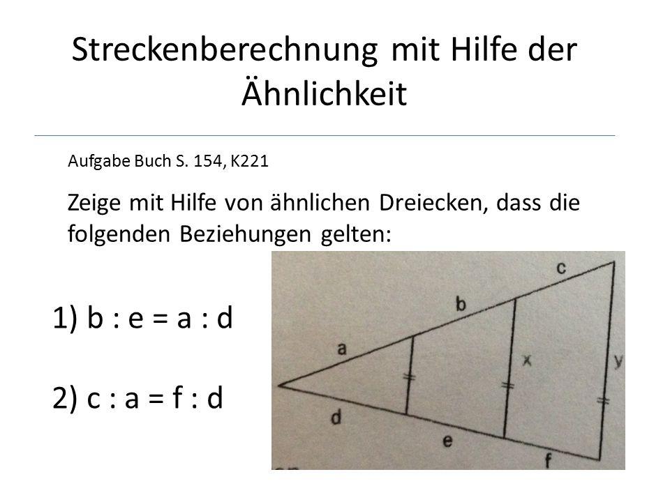 Streckenberechnung mit Hilfe der Ähnlichkeit Aufgabe Buch S. 154, K221 Zeige mit Hilfe von ähnlichen Dreiecken, dass die folgenden Beziehungen gelten: