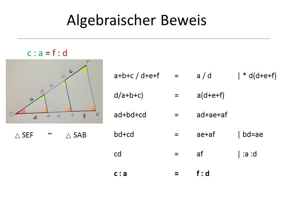 Algebraischer Beweis c : a = f : d SEF ~ SAB a+b+c / d+e+f = a / d | * d(d+e+f) d/a+b+c) = a(d+e+f) ad+bd+cd =ad+ae+af bd+cd =ae+af | bd=ae cd =af | :