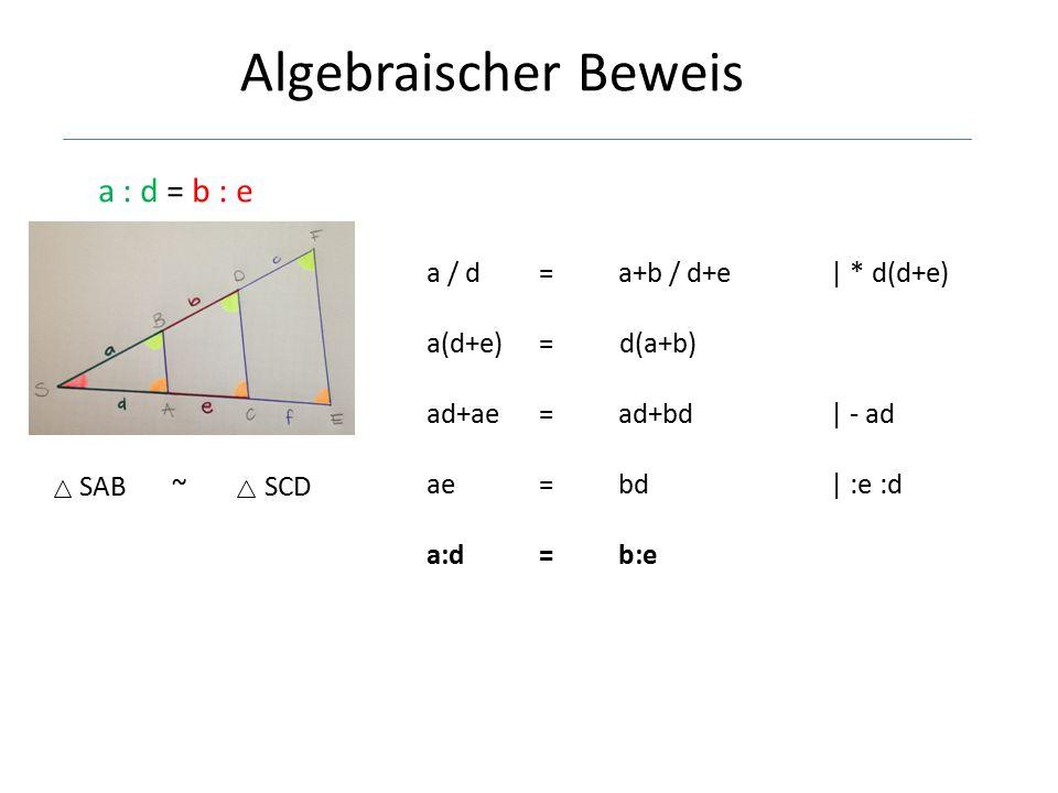 Algebraischer Beweis a : d = b : e SAB ~ SCD a / d =a+b / d+e | * d(d+e) a(d+e) = d(a+b) ad+ae =ad+bd| - ad ae =bd| :e :d a:d =b:e