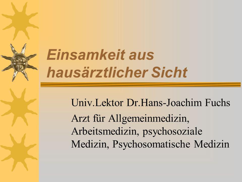 Einsamkeit aus hausärztlicher Sicht Univ.Lektor Dr.Hans-Joachim Fuchs Arzt für Allgemeinmedizin, Arbeitsmedizin, psychosoziale Medizin, Psychosomatisc