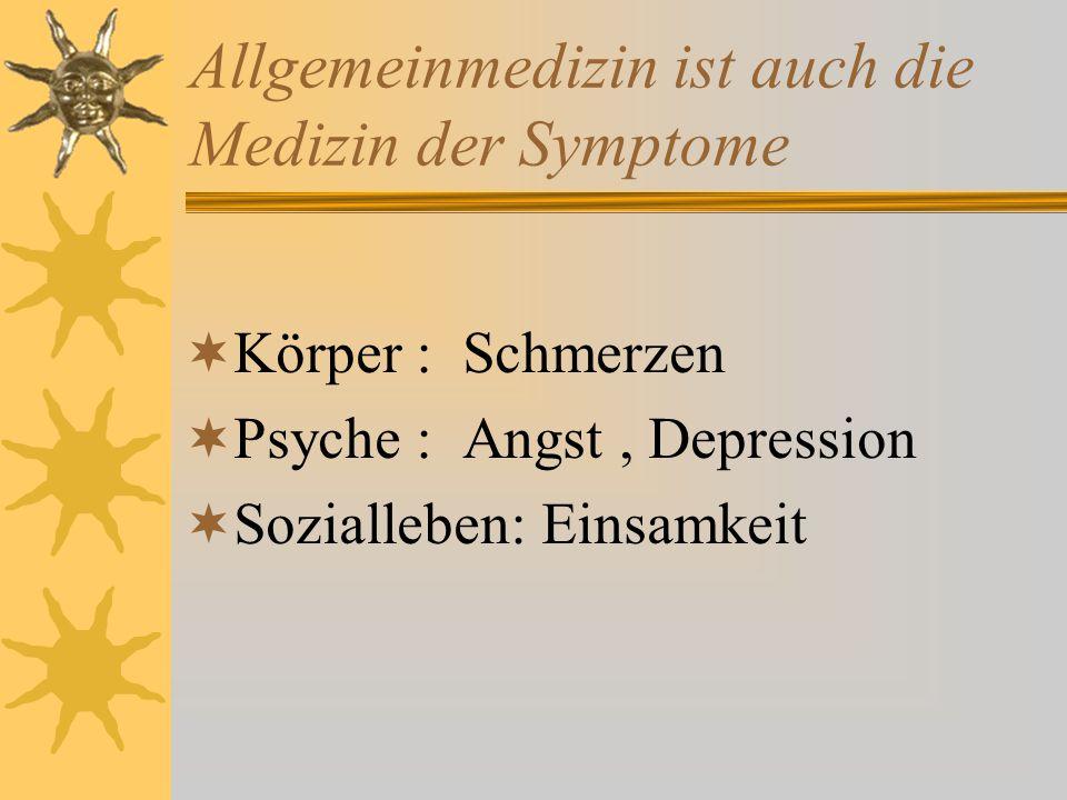Allgemeinmedizin ist auch die Medizin der Symptome  Körper : Schmerzen  Psyche : Angst, Depression  Sozialleben: Einsamkeit