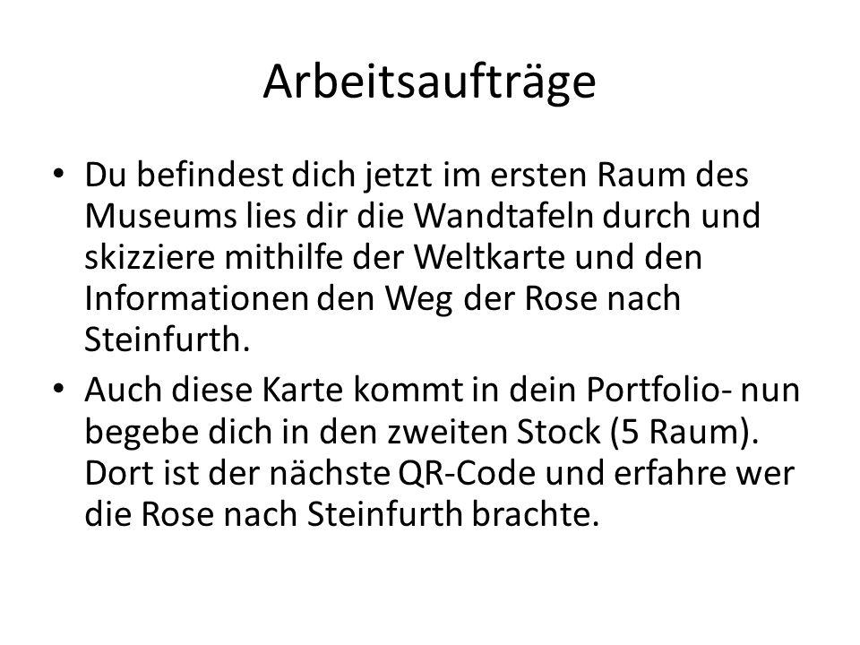 Arbeitsaufträge Du befindest dich jetzt im ersten Raum des Museums lies dir die Wandtafeln durch und skizziere mithilfe der Weltkarte und den Informationen den Weg der Rose nach Steinfurth.