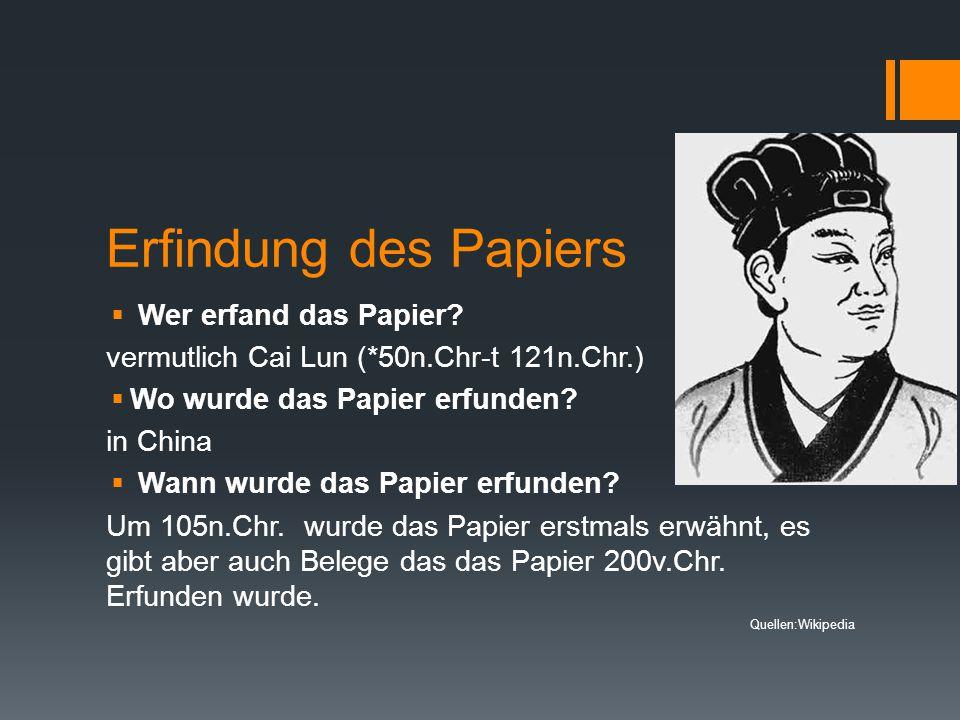 Erfindung des Papiers  Wer erfand das Papier? vermutlich Cai Lun (*50n.Chr-t 121n.Chr.)  Wo wurde das Papier erfunden? in China  Wann wurde das Pap