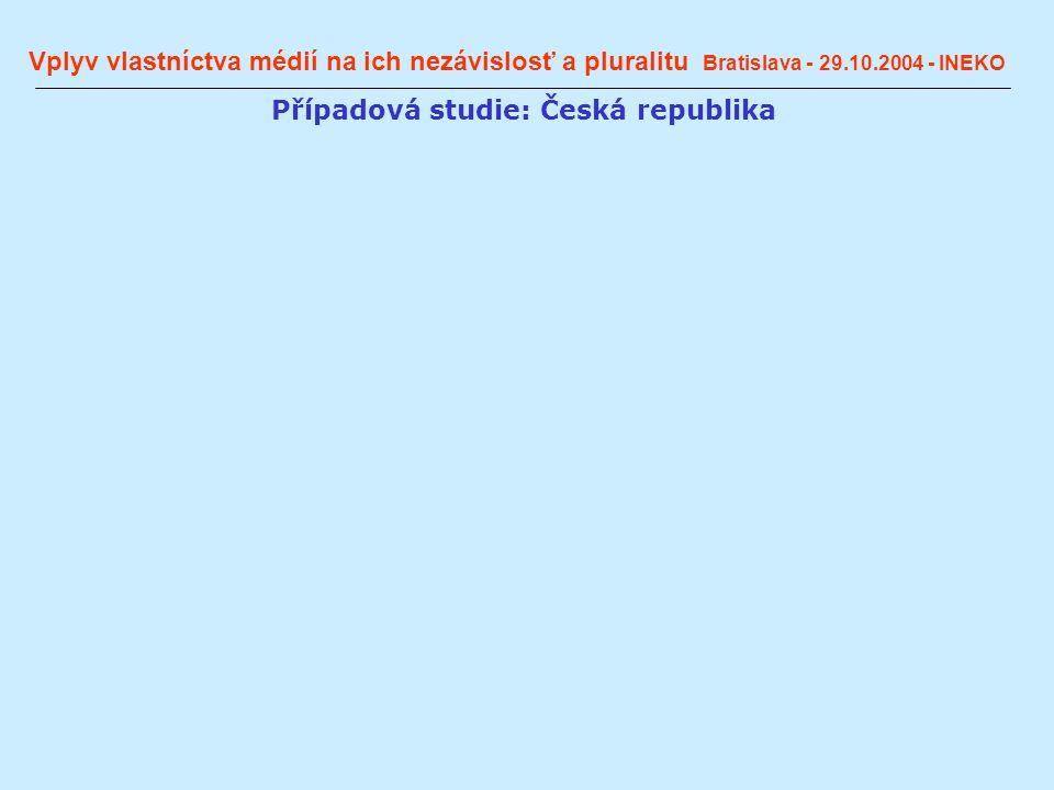 Vplyv vlastníctva médií na ich nezávislosť a pluralitu Bratislava - 29.10.2004 - INEKO Případová studie: Česká republika