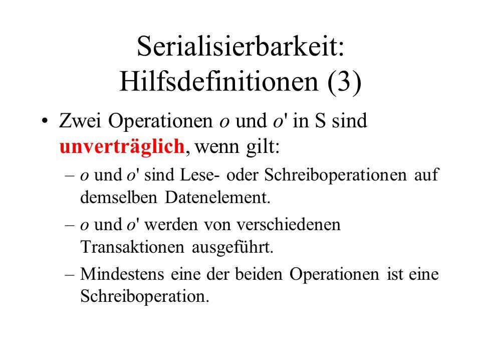 Serialisierbarkeit: Hilfsdefinitionen (3) Zwei Operationen o und o in S sind unverträglich, wenn gilt: –o und o sind Lese- oder Schreiboperationen auf demselben Datenelement.