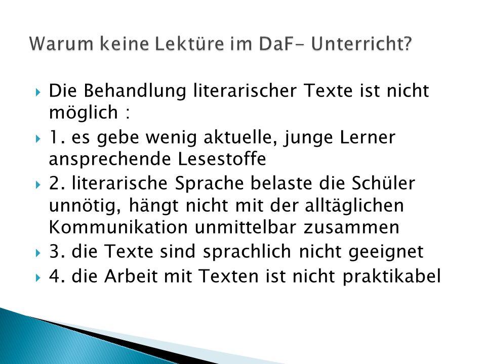  Die Behandlung literarischer Texte ist nicht möglich :  1. es gebe wenig aktuelle, junge Lerner ansprechende Lesestoffe  2. literarische Sprache b