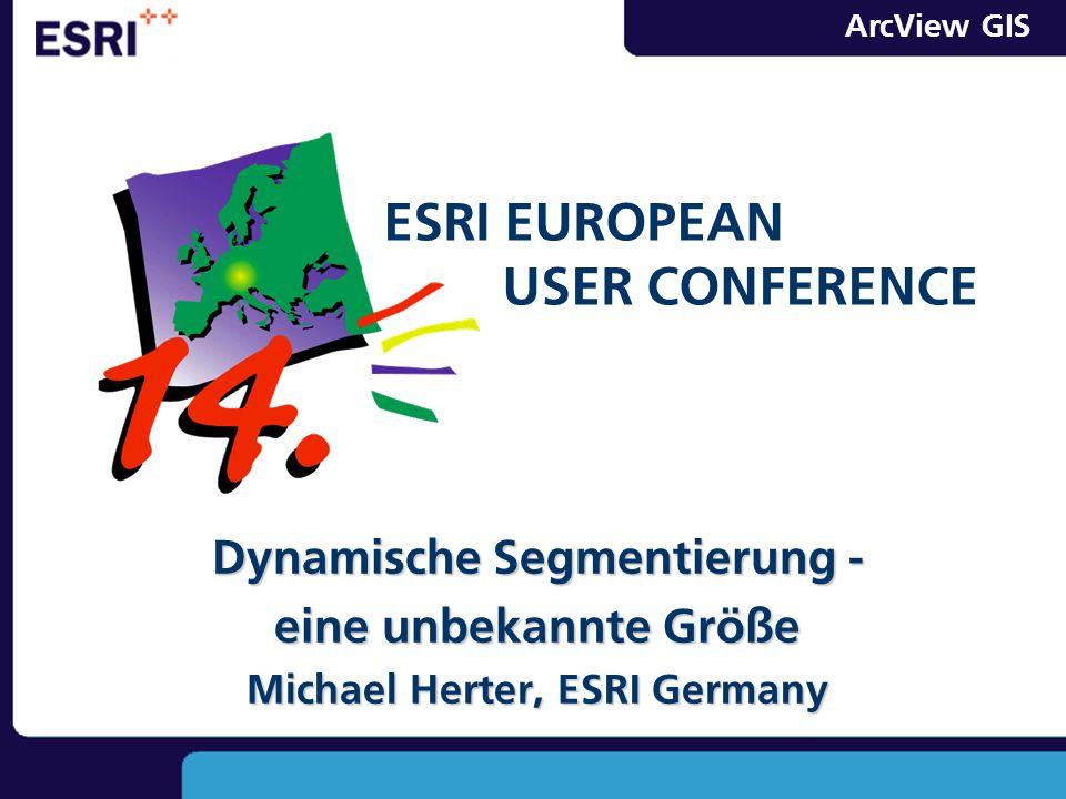 ArcView GIS Dynamische Segmentierung - eine unbekannte Größe Michael Herter, ESRI Germany ESRI EUROPEAN USER CONFERENCE